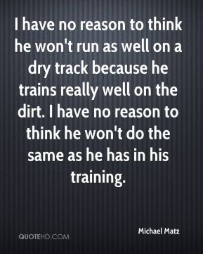 Michael Matz  - I have no reason to think he won't run as well on a dry track because he trains really well on the dirt. I have no reason to think he won't do the same as he has in his training.