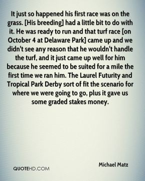 It just so happened his first race was on the grass. [His breeding] had a little bit to do with it. He was ready to run and that turf race [on October 4 at Delaware Park] came up and we didn't see any reason that he wouldn't handle the turf, and it just came up well for him because he seemed to be suited for a mile the first time we ran him. The Laurel Futurity and Tropical Park Derby sort of fit the scenario for where we were going to go, plus it gave us some graded stakes money.