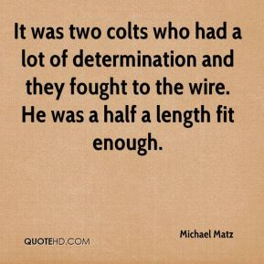 It was two colts who had a lot of determination and they fought to the wire. He was a half a length fit enough.