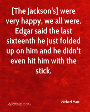 [The Jackson's] were very happy, we all were. Edgar said the last sixteenth he just folded up on him and he didn't even hit him with the stick.