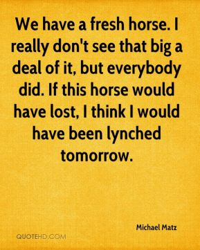Michael Matz  - We have a fresh horse. I really don't see that big a deal of it, but everybody did. If this horse would have lost, I think I would have been lynched tomorrow.