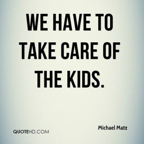 We have to take care of the kids.