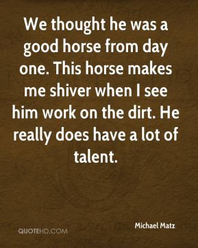 Michael Matz  - We thought he was a good horse from day one. This horse makes me shiver when I see him work on the dirt. He really does have a lot of talent.