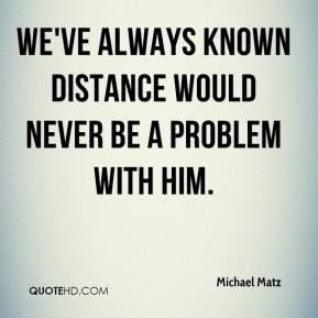 We've always known distance would never be a problem with him.