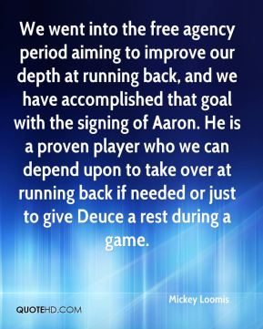 Mickey Loomis  - We went into the free agency period aiming to improve our depth at running back, and we have accomplished that goal with the signing of Aaron. He is a proven player who we can depend upon to take over at running back if needed or just to give Deuce a rest during a game.