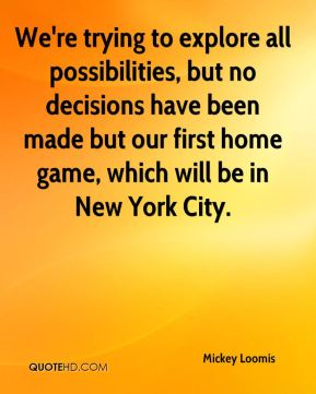 Mickey Loomis  - We're trying to explore all possibilities, but no decisions have been made but our first home game, which will be in New York City.