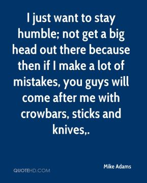 I just want to stay humble; not get a big head out there because then if I make a lot of mistakes, you guys will come after me with crowbars, sticks and knives.