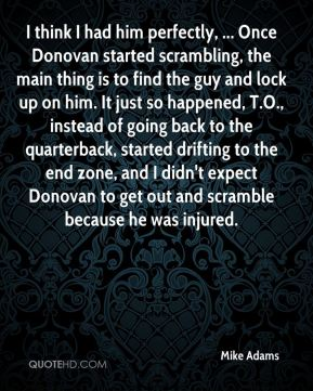I think I had him perfectly, ... Once Donovan started scrambling, the main thing is to find the guy and lock up on him. It just so happened, T.O., instead of going back to the quarterback, started drifting to the end zone, and I didn't expect Donovan to get out and scramble because he was injured.