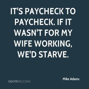 It's paycheck to paycheck. If it wasn't for my wife working, we'd starve.
