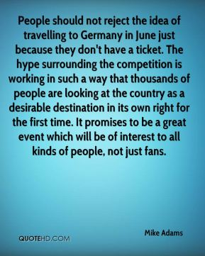 People should not reject the idea of travelling to Germany in June just because they don't have a ticket. The hype surrounding the competition is working in such a way that thousands of people are looking at the country as a desirable destination in its own right for the first time. It promises to be a great event which will be of interest to all kinds of people, not just fans.