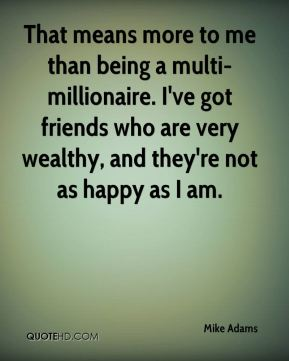 Mike Adams  - That means more to me than being a multi-millionaire. I've got friends who are very wealthy, and they're not as happy as I am.