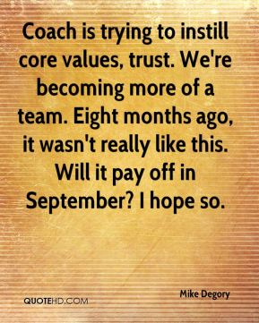 Coach is trying to instill core values, trust. We're becoming more of a team. Eight months ago, it wasn't really like this. Will it pay off in September? I hope so.