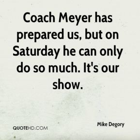 Coach Meyer has prepared us, but on Saturday he can only do so much. It's our show.