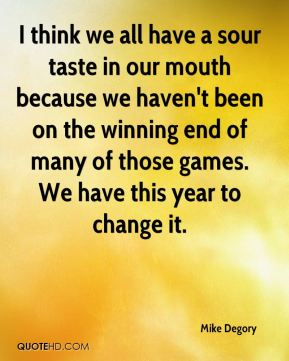 I think we all have a sour taste in our mouth because we haven't been on the winning end of many of those games. We have this year to change it.