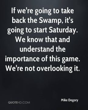 If we're going to take back the Swamp, it's going to start Saturday. We know that and understand the importance of this game. We're not overlooking it.