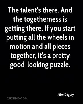 The talent's there. And the togetherness is getting there. If you start putting all the wheels in motion and all pieces together, it's a pretty good-looking puzzle.