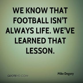 We know that football isn't always life. We've learned that lesson.
