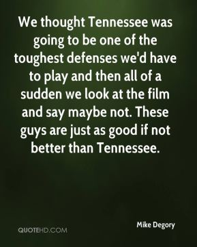 Mike Degory  - We thought Tennessee was going to be one of the toughest defenses we'd have to play and then all of a sudden we look at the film and say maybe not. These guys are just as good if not better than Tennessee.