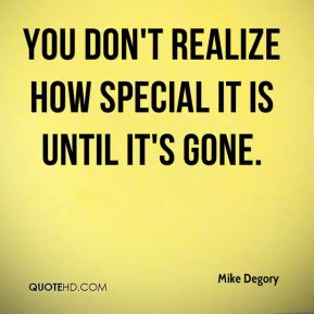 Mike Degory  - You don't realize how special it is until it's gone.