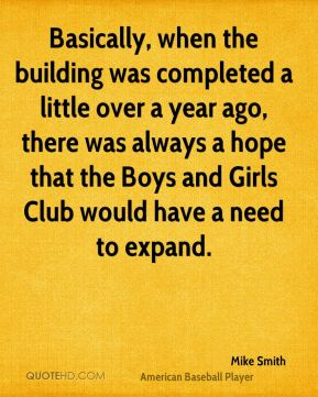 Basically, when the building was completed a little over a year ago, there was always a hope that the Boys and Girls Club would have a need to expand.