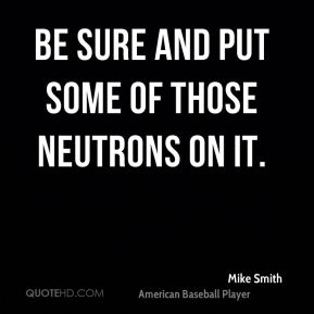 Mike Smith  - Be sure and put some of those neutrons on it.