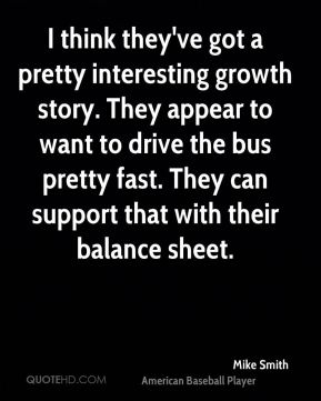 I think they've got a pretty interesting growth story. They appear to want to drive the bus pretty fast. They can support that with their balance sheet.
