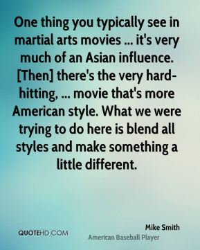 Mike Smith  - One thing you typically see in martial arts movies ... it's very much of an Asian influence. [Then] there's the very hard-hitting, ... movie that's more American style. What we were trying to do here is blend all styles and make something a little different.
