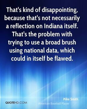 That's kind of disappointing, because that's not necessarily a reflection on Indiana itself. That's the problem with trying to use a broad brush using national data, which could in itself be flawed.