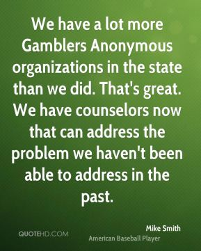 We have a lot more Gamblers Anonymous organizations in the state than we did. That's great. We have counselors now that can address the problem we haven't been able to address in the past.