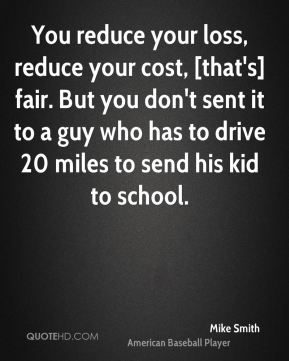 You reduce your loss, reduce your cost, [that's] fair. But you don't sent it to a guy who has to drive 20 miles to send his kid to school.