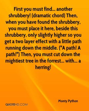 """First you must find... another shrubbery! (dramatic chord) Then, when you have found the shrubbery, you must place it here, beside this shrubbery, only slightly higher so you get a two layer effect with a little path running down the middle. (""""A path! A path!"""") Then, you must cut down the mightiest tree in the forrest... with... a herring!"""
