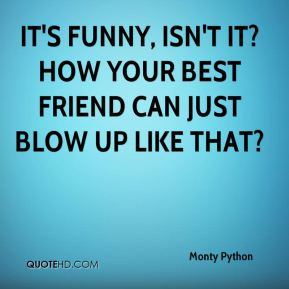 It's funny, isn't it? How your best friend can just blow up like that?