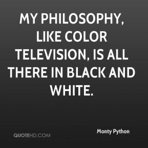 My philosophy, like color television, is all there in black and white.