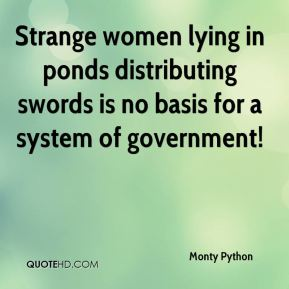 Monty Python  - Strange women lying in ponds distributing swords is no basis for a system of government!
