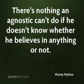 There's nothing an agnostic can't do if he doesn't know whether he believes in anything or not.