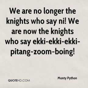 We are no longer the knights who say ni! We are now the knights who say ekki-ekki-ekki-pitang-zoom-boing!