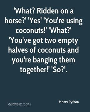 Monty Python  - 'What? Ridden on a horse?' 'Yes' 'You're using coconuts!' 'What?' 'You've got two empty halves of coconuts and you're banging them together!' 'So?'.