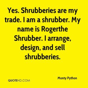 Monty Python  - Yes. Shrubberies are my trade. I am a shrubber. My name is Rogerthe Shrubber. I arrange, design, and sell shrubberies.