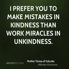 I prefer you to make mistakes in kindness than work miracles in unkindness.