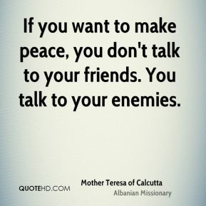 Mother Teresa of Calcutta  - If you want to make peace, you don't talk to your friends. You talk to your enemies.