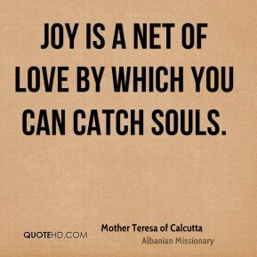 Mother Teresa of Calcutta  - Joy is a net of love by which you can catch souls.