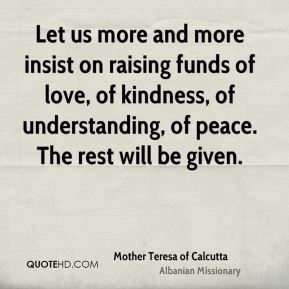 Mother Teresa of Calcutta  - Let us more and more insist on raising funds of love, of kindness, of understanding, of peace. The rest will be given.