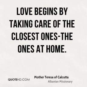 Mother Teresa of Calcutta  - Love begins by taking care of the closest ones-the ones at home.