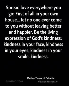 Spread love everywhere you go: First of all in your own house... let no one ever come to you without leaving better and happier. Be the living expression of God's kindness; kindness in your face, kindness in your eyes, kindness in your smile, kindness.