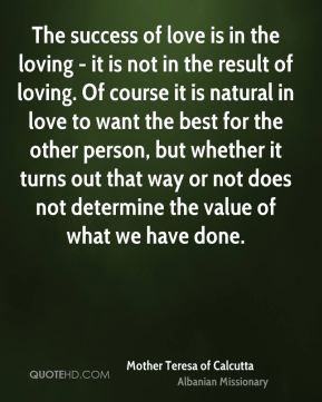 The success of love is in the loving - it is not in the result of loving. Of course it is natural in love to want the best for the other person, but whether it turns out that way or not does not determine the value of what we have done.