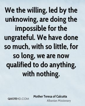 Mother Teresa of Calcutta  - We the willing, led by the unknowing, are doing the impossible for the ungrateful. We have done so much, with so little, for so long, we are now qualified to do anything, with nothing.