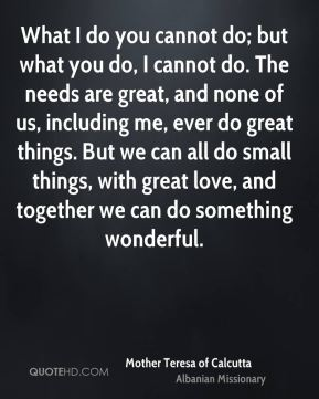 What I do you cannot do; but what you do, I cannot do. The needs are great, and none of us, including me, ever do great things. But we can all do small things, with great love, and together we can do something wonderful.
