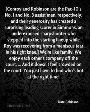 [Conroy and Robinson are the Pac-10's No. 1 and No. 3 assist men, respectively, and their generosity has created a surprising leading scorer in Simmons, an underexposed sharpshooter who stepped into the starting lineup while Roy was recovering from a meniscus tear in his right knee.] We're like family. We enjoy each other's company off the court, ... And it doesn't feel crowded on the court. You just have to find who's hot at the right time.