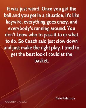 It was just weird. Once you get the ball and you get in a situation, it's like haywire, everything goes crazy, and everybody's running around. You don't know who to pass it to or what to do. So Coach said just slow down and just make the right play. I tried to get the best look I could at the basket.