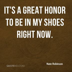 It's a great honor to be in my shoes right now.
